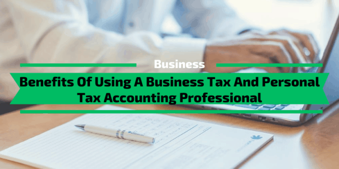 Benefits Of Using A Business Tax And Personal Tax Accounting Professional