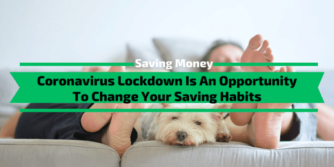 Coronavirus Lockdown Is An Opportunity To Change Your Saving Habits