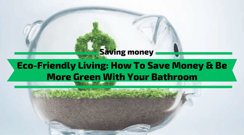 Eco-Friendly Living - How To Save Money & Be More Green With Your Bathroom