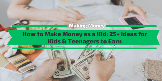 How to Make Money as a Kid: 25+ Ideas for Kids & Teenagers to Earn