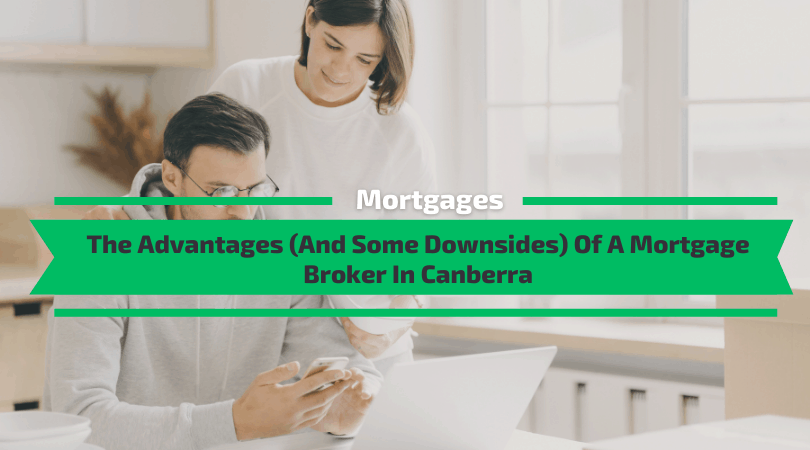The Advantages (And Some Downsides) Of A Mortgage Broker In Canberra
