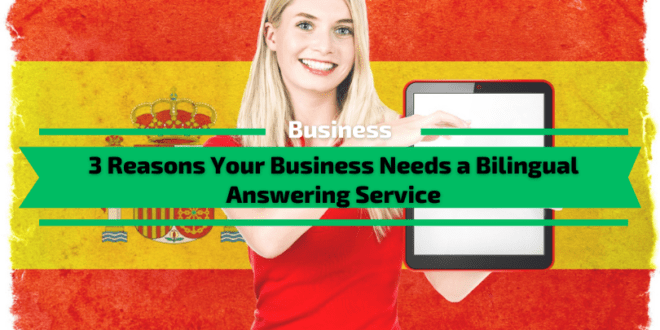 3 Reasons Your Business Needs a Bilingual Answering Service