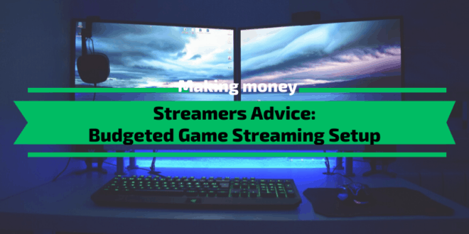 Streamers Advice: Budgeted Game Streaming Setup 2020