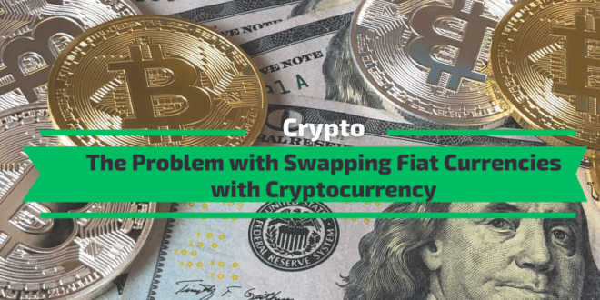 The Problem with Swapping Fiat Currencies with Cryptocurrency