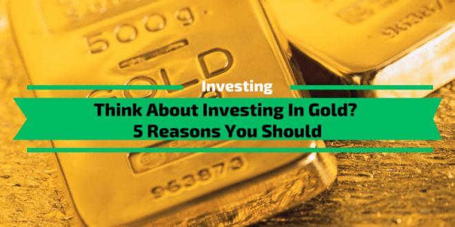 Think About Investing In Gold? 5 Reasons You Should