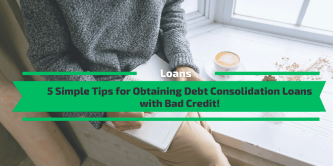 5 Simple Tips for Obtaining Debt Consolidation Loans with Bad Credit!