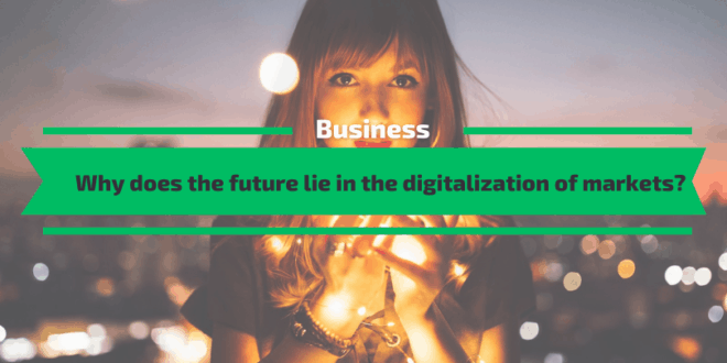 Why does the future lie in the digitalisation of markets?